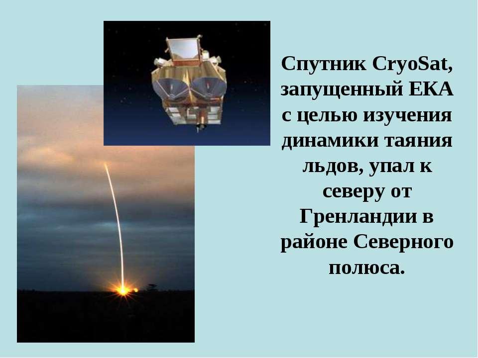 Спутник CryoSat, запущенный ЕКА с целью изучения динамики таяния льдов, упал ...