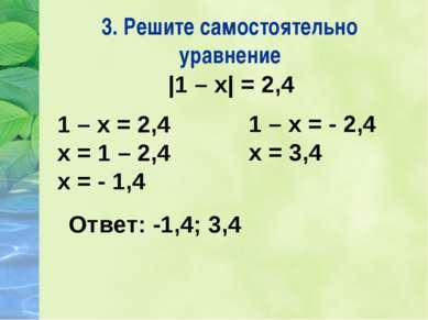 3. Решите самостоятельно уравнение |1 – х| = 2,4 1 – х = 2,4 х = 1 – 2,4 х = ...