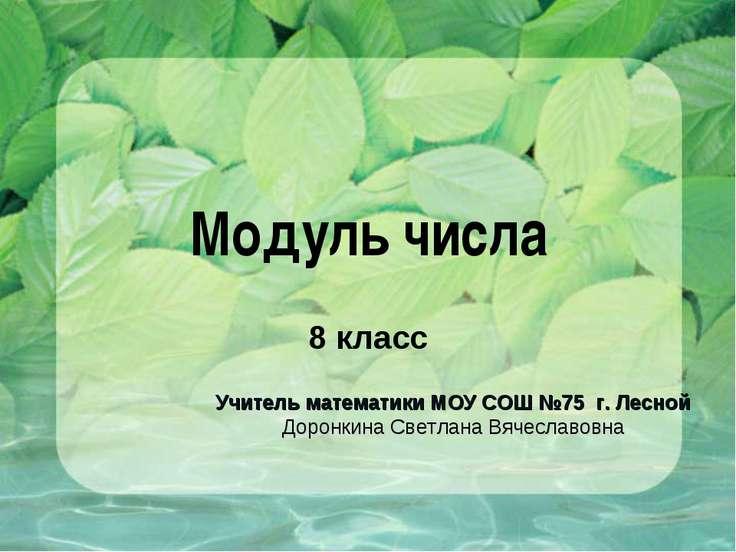 Модуль числа 8 класс Учитель математики МОУ СОШ №75 г. Лесной Доронкина Светл...