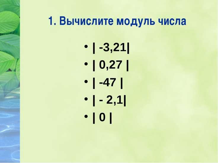 1. Вычислите модуль числа   -3,21    0,27     -47     - 2,1    0  