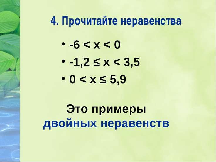 4. Прочитайте неравенства -6 < х < 0 -1,2 ≤ х < 3,5 0 < х ≤ 5,9 Это примеры д...