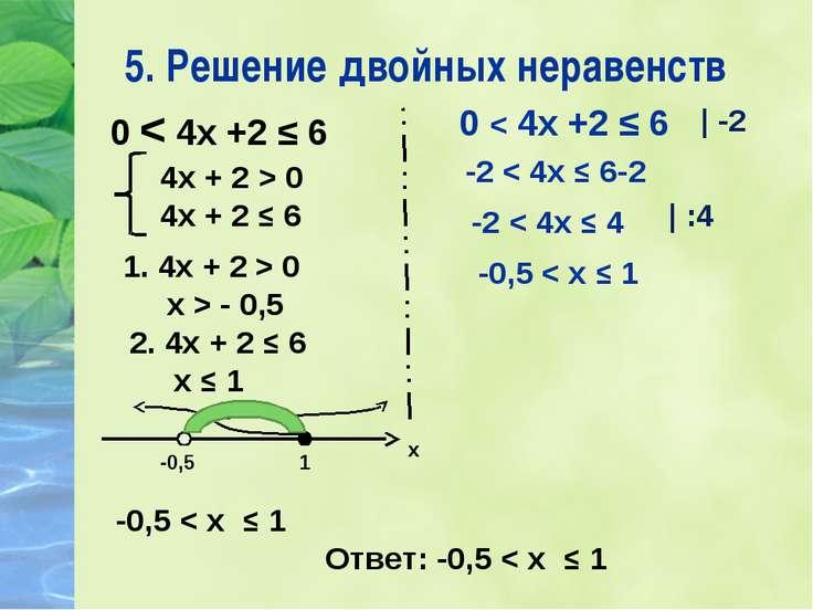 5. Решение двойных неравенств 0 < 4х +2 ≤ 6 1. 4х + 2 > 0 х > - 0,5 4х + 2 > ...