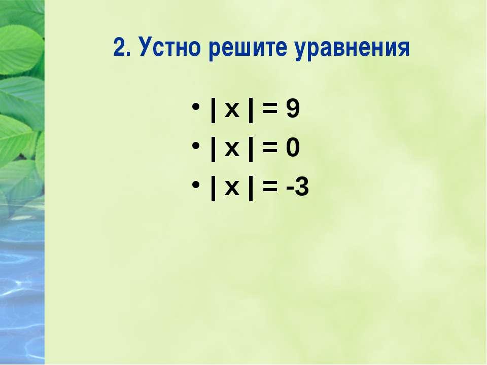 2. Устно решите уравнения | х | = 9 | х | = 0 | х | = -3