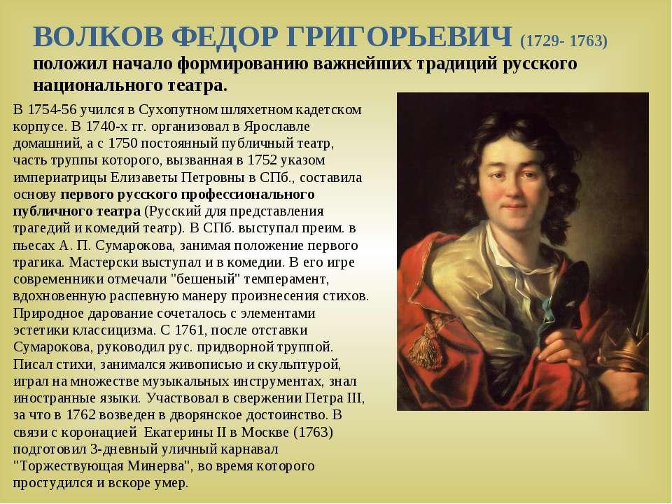 ВОЛКОВ ФЕДОР ГРИГОРЬЕВИЧ (1729- 1763) положил начало формированию важнейших т...