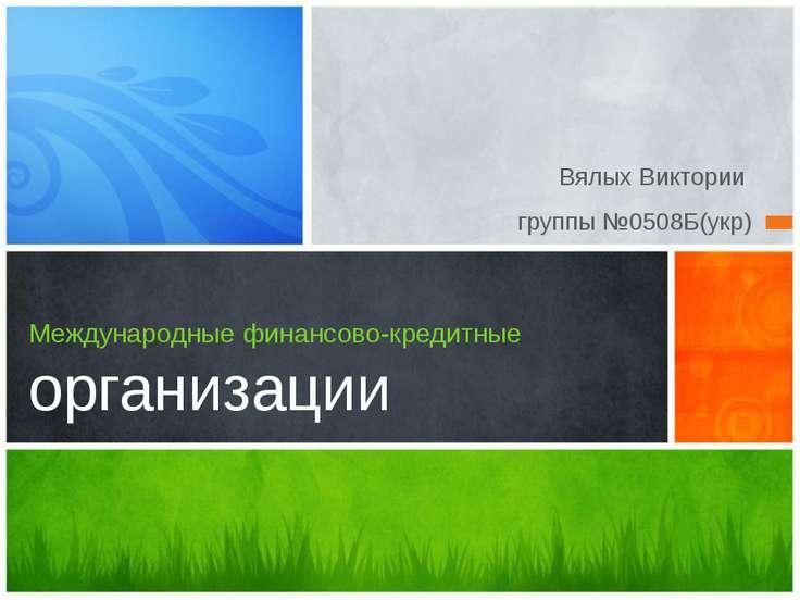 Вялых Виктории группы №0508Б(укр) Международные финансово-кредитные организац...
