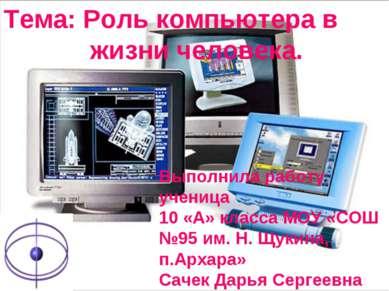 Тема: Роль компьютера в жизни человека. Выполнила работу ученица 10 «А» класс...