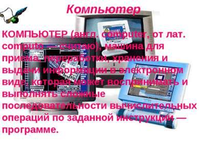Компьютер КОМПЬЮТЕР (англ. computer, от лат. computo — считаю), машина для пр...