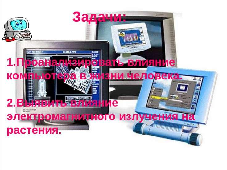 Задачи: 1.Проанализировать влияние компьютера в жизни человека. 2.Выявить вли...