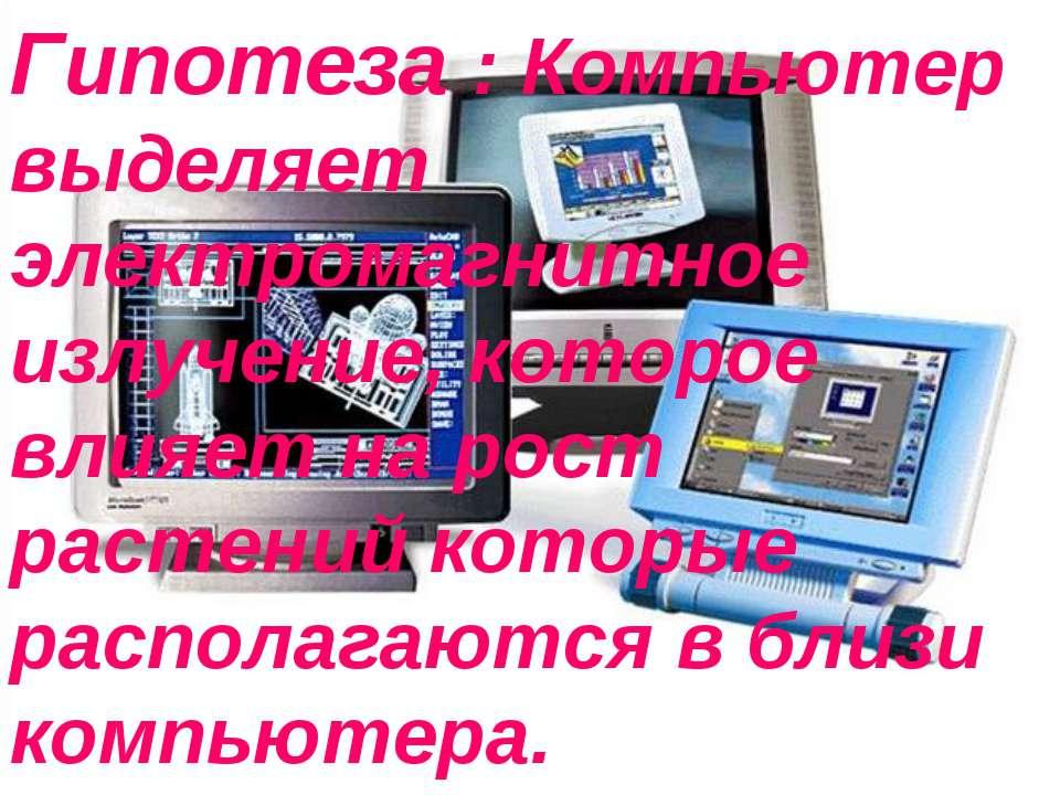 Гипотеза : Компьютер выделяет электромагнитное излучение, которое влияет на р...
