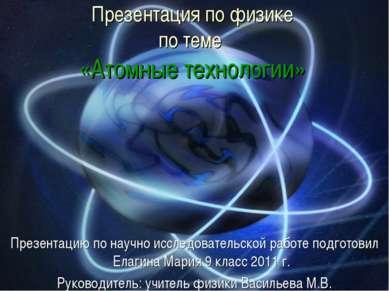 Презентация по физике по теме «Атомные технологии» Презентацию по научно иссл...