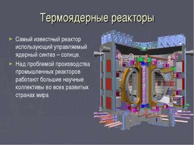 Термоядерные реакторы Самый известный реактор использующий управляемый ядерны...