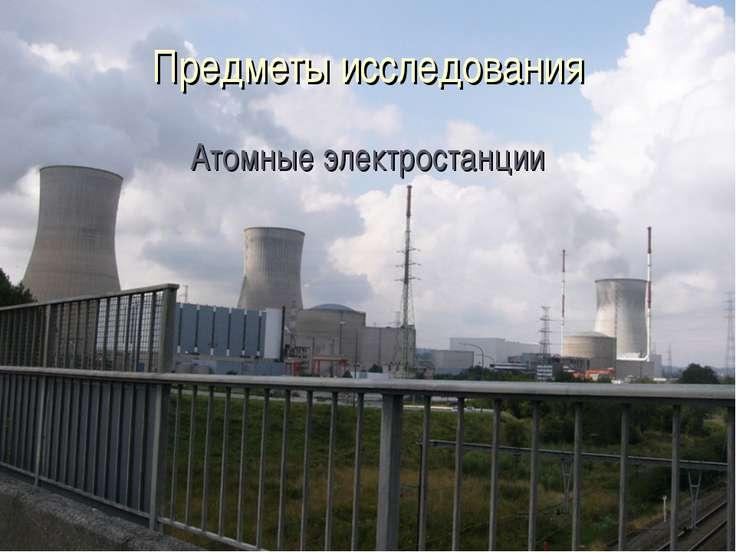 Предметы исследования Атомные электростанции