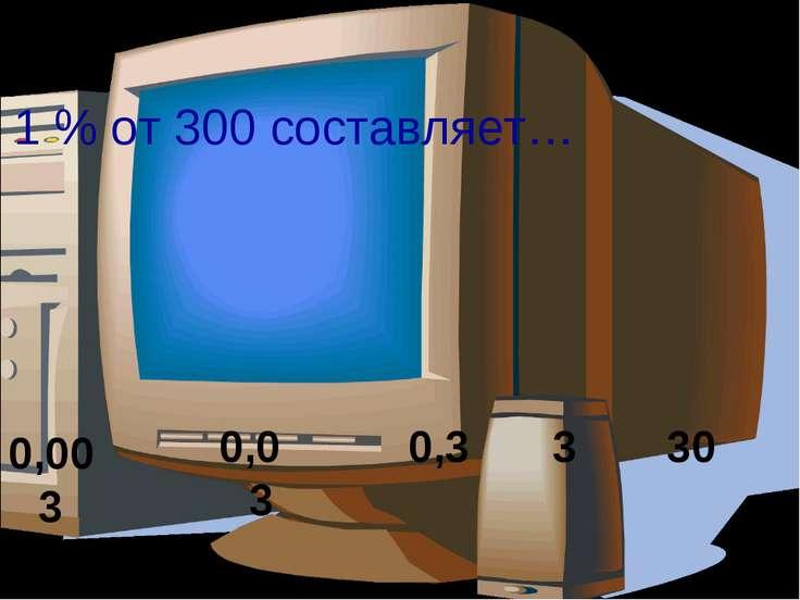 1 % от 300 составляет… 0,3 3 30 0,03 0,003
