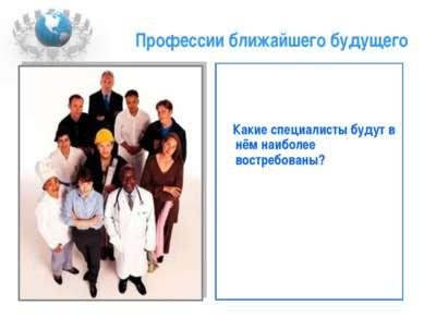 Профессии ближайшего будущего Какие специалисты будут в нём наиболее востребо...