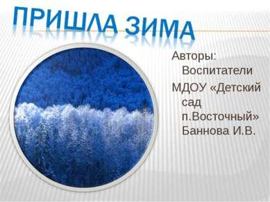 Авторы: Воспитатели МДОУ «Детский сад п.Восточный» Баннова И.В.
