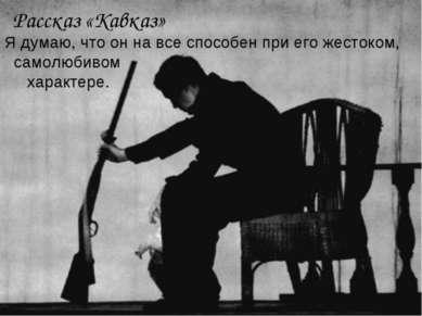 Рассказ «Кавказ» Я думаю, что он на все способен при его жестоком, самолюбиво...