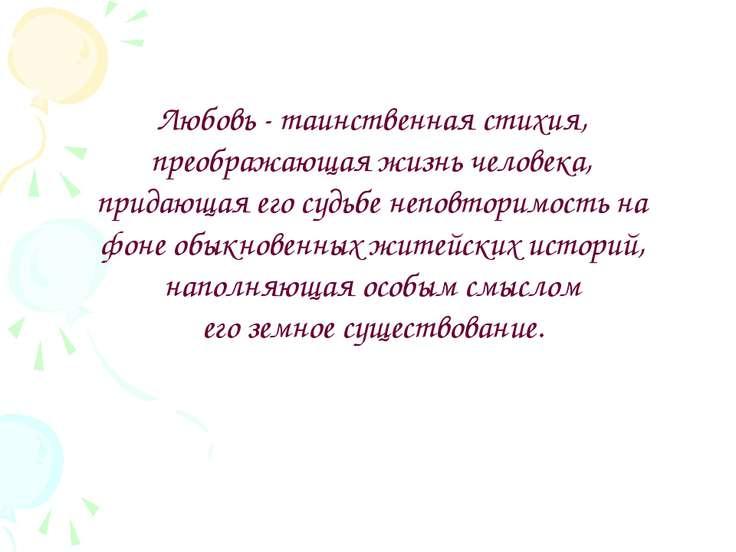 Любовь - таинственная стихия, преображающая жизнь человека, придающая его суд...