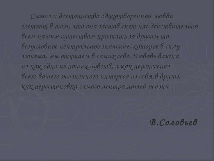 Смысл и достоинство одухотворенной любви состоит в том, что она заставляет на...
