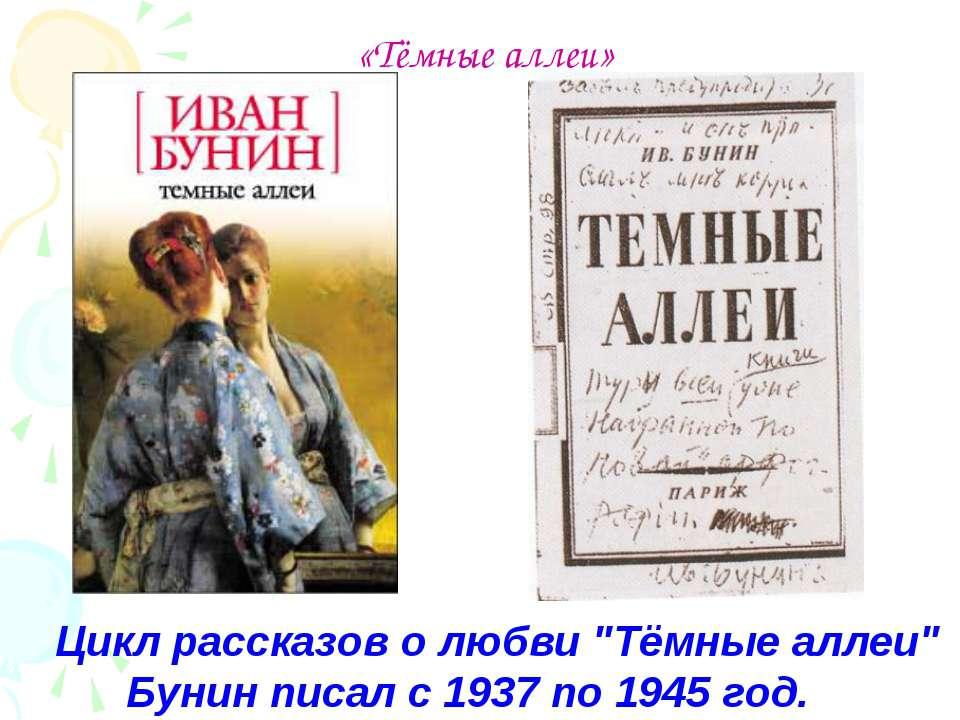 "«Тёмные аллеи» Цикл рассказов о любви ""Тёмные аллеи"" Бунин писал с 1937 по 19..."