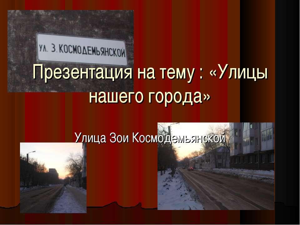 Презентация на тему : «Улицы нашего города» Улица Зои Космодемьянской