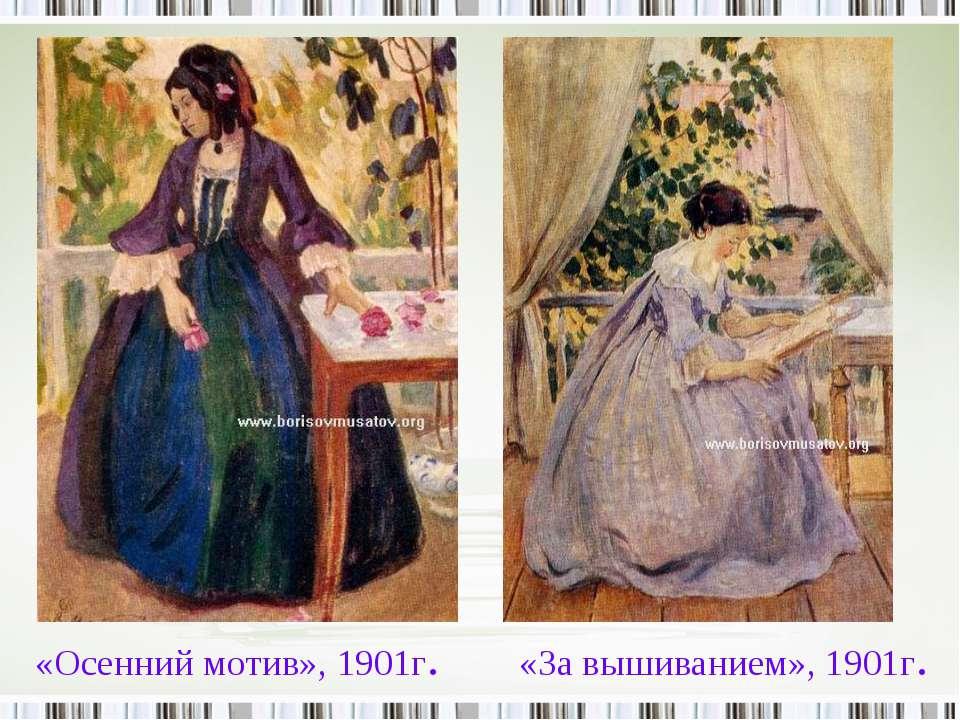 «Осенний мотив», 1901г. «За вышиванием», 1901г.