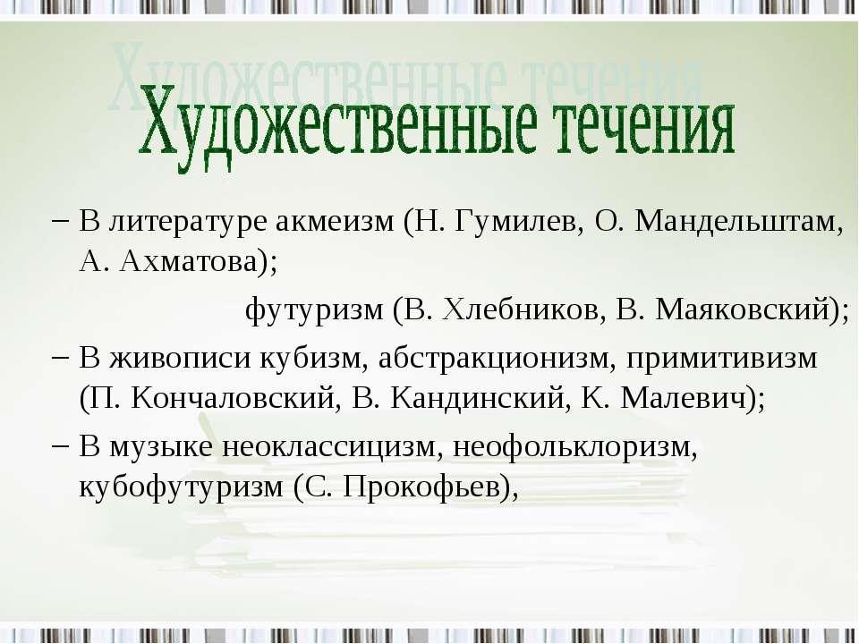 В литературе акмеизм (Н. Гумилев, О. Мандельштам, А. Ахматова); футуризм (В. ...