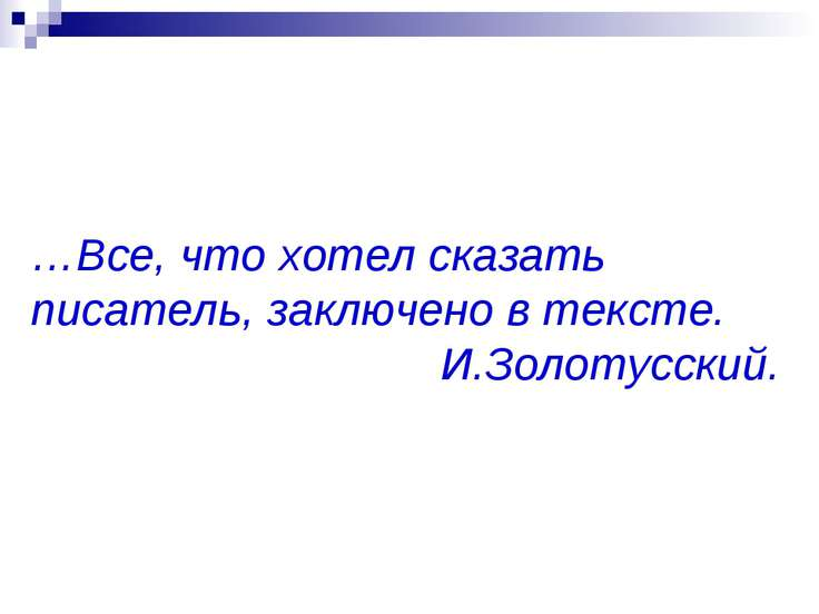 …Все, что хотел сказать писатель, заключено в тексте. И.Золотусский.