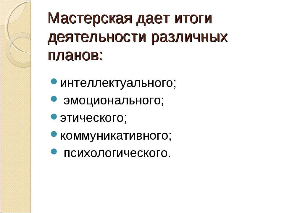 Мастерская дает итоги деятельности различных планов: интеллектуального; эмоци...