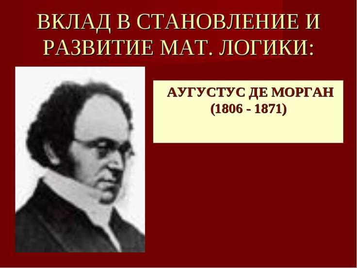 ВКЛАД В СТАНОВЛЕНИЕ И РАЗВИТИЕ МАТ. ЛОГИКИ: АУГУСТУС ДЕ МОРГАН (1806 - 1871)