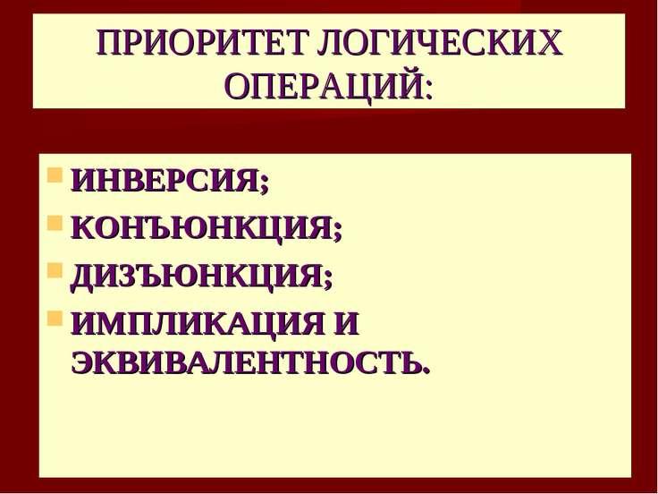 ПРИОРИТЕТ ЛОГИЧЕСКИХ ОПЕРАЦИЙ: ИНВЕРСИЯ; КОНЪЮНКЦИЯ; ДИЗЪЮНКЦИЯ; ИМПЛИКАЦИЯ И...