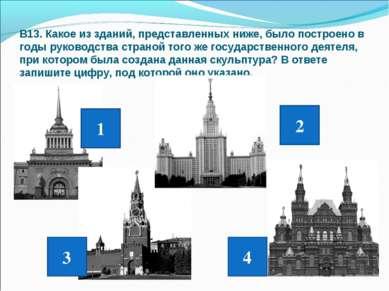 В13. Какое из зданий, представленных ниже, было построено в годы руководства ...