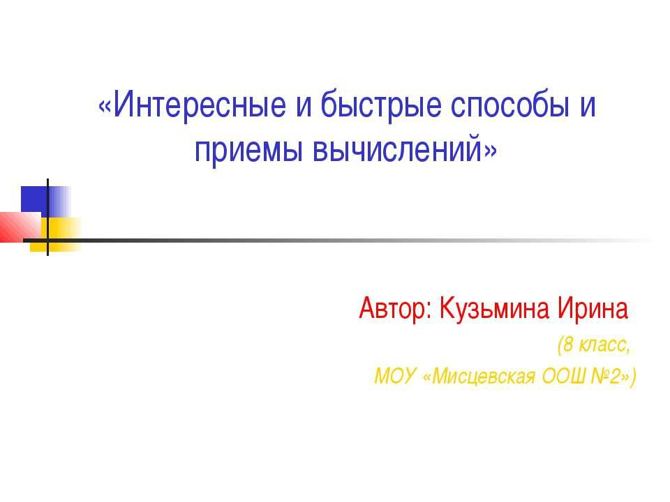 «Интересные и быстрые способы и приемы вычислений» Автор: Кузьмина Ирина (8 к...