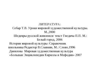 ЛИТЕРАТУРА: Себар Т.В. Уроки мировой художественной культуры. М.,2000 Шедевры...