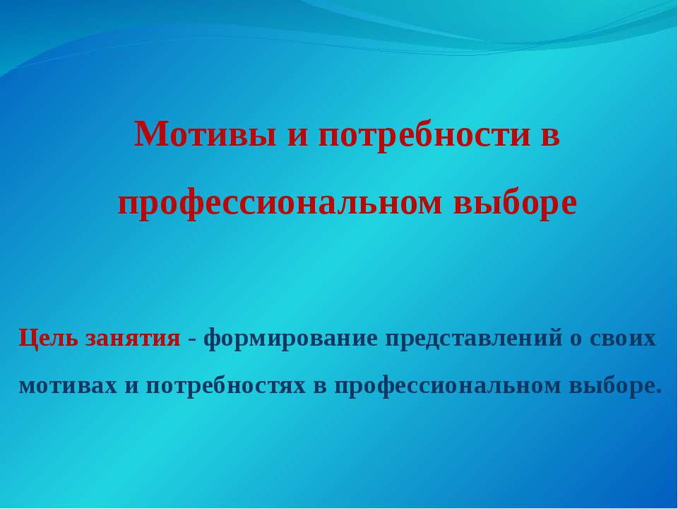 Мотивы и потребности в профессиональном выборе Цель занятия - формирование пр...