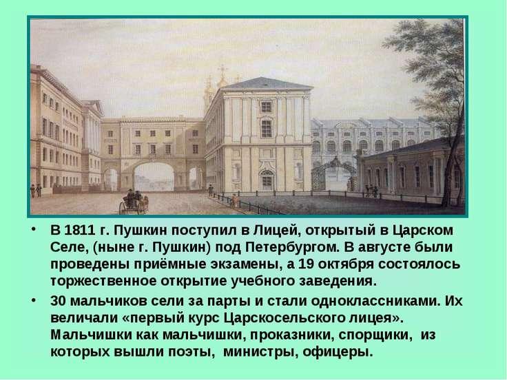В 1811 г. Пушкин поступил в Лицей, открытый в Царском Селе, (ныне г. Пушкин) ...