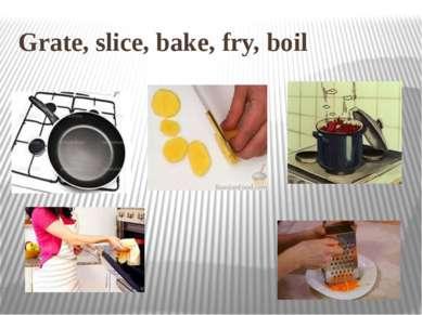 Grate, slice, bake, fry, boil