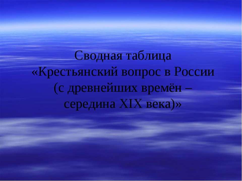 Сводная таблица «Крестьянский вопрос в России (с древнейших времён – середина...
