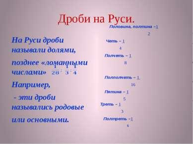 Дроби на Руси. На Руси дроби называли долями, позднее «ломанными числами» Нап...