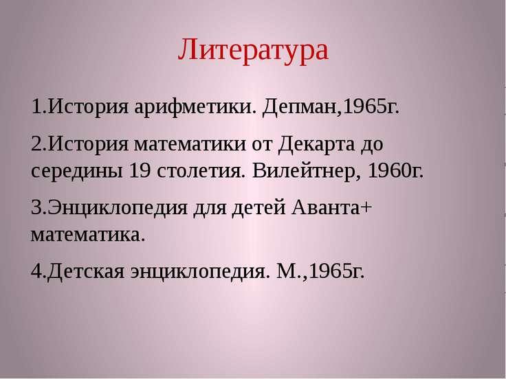 Литература 1.История арифметики. Депман,1965г. 2.История математики от Декарт...