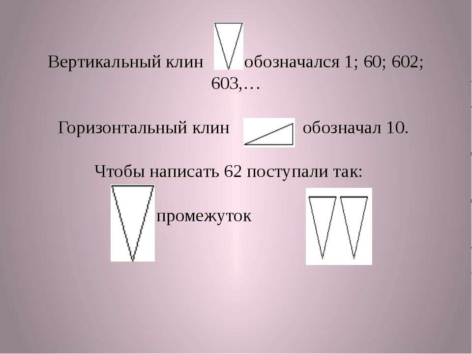 Вертикальный клин обозначался 1; 60; 602; 603,… Горизонтальный клин обозначал...