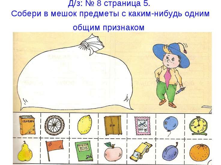 Д/з: № 8 страница 5. Собери в мешок предметы с каким-нибудь одним общим призн...
