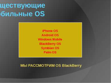 Существующие Мобильные OS iPhone OS Android OS Windows Mobile BlackBerry OS S...
