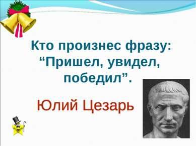 "Кто произнес фразу: ""Пришел, увидел, победил""."