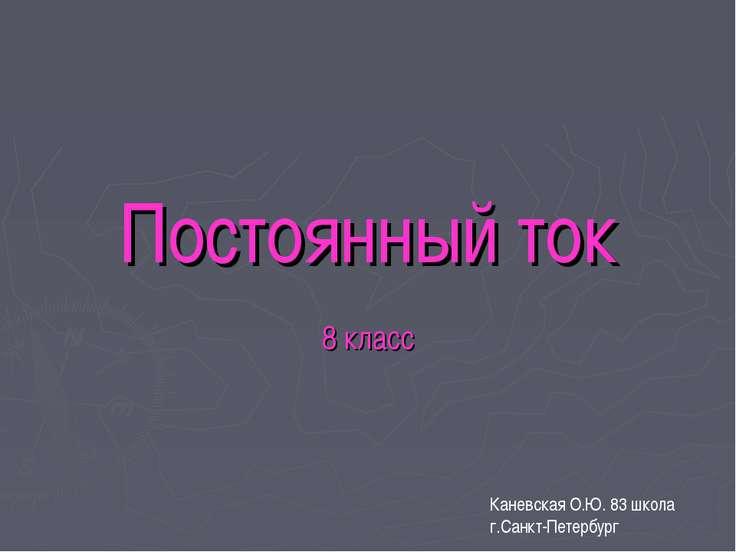 Постоянный ток 8 класс Каневская О.Ю. 83 школа г.Санкт-Петербург