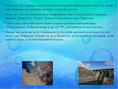 Особенно обострилась водноресурсная ситуация в Центральной Азии, как теперь с...