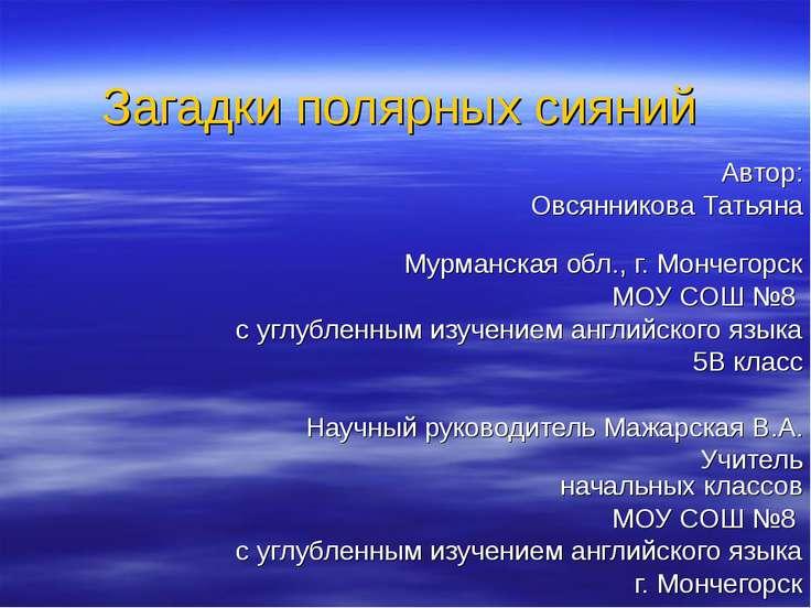 Загадки полярных сияний Автор: Овсянникова Татьяна Мурманская обл., г. Мончег...