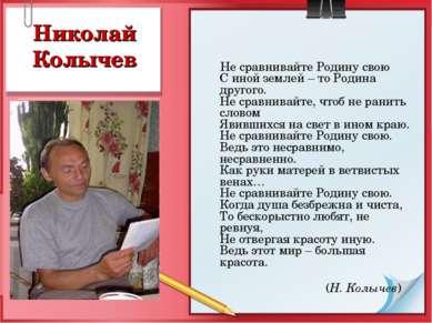 Николай Колычев Не сравнивайте Родину свою С иной землей – то Родина другого....