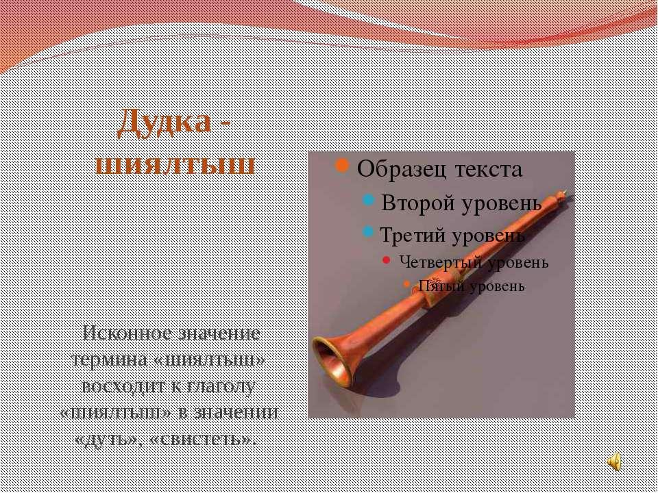 Дудка - шиялтыш Исконное значение термина «шиялтыш» восходит к глаголу «шиялт...