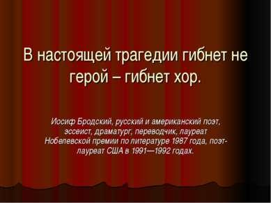 В настоящей трагедии гибнет не герой – гибнет хор. Иосиф Бродский, русский и ...