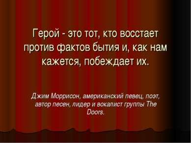 Герой - это тот, кто восстает против фактов бытия и, как нам кажется, побежда...